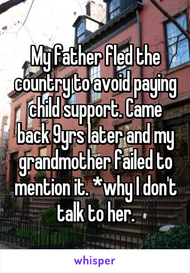 My father fled the country to avoid paying child support. Came back 9yrs later and my grandmother failed to mention it. *why I don't talk to her.