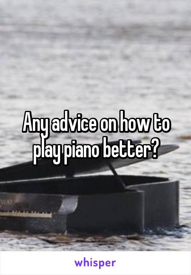 Any advice on how to play piano better?
