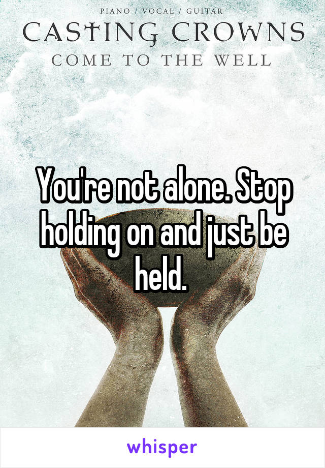 You're not alone. Stop holding on and just be held.
