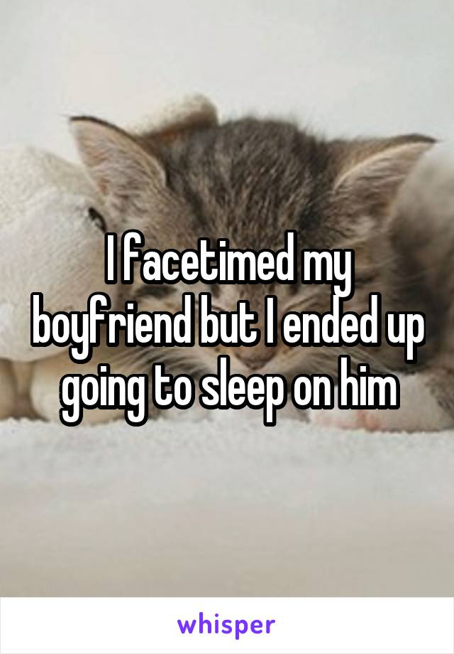 I facetimed my boyfriend but I ended up going to sleep on him