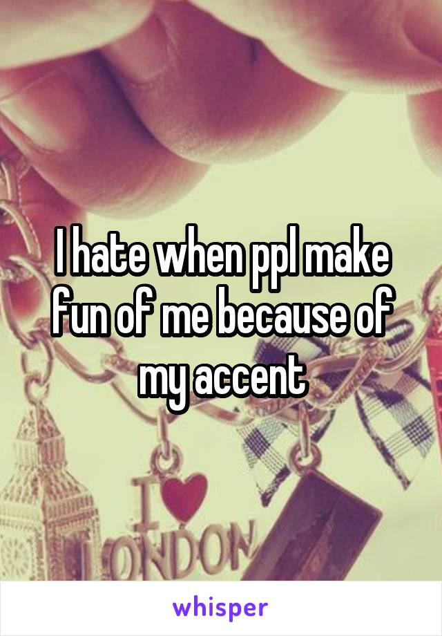 I hate when ppl make fun of me because of my accent