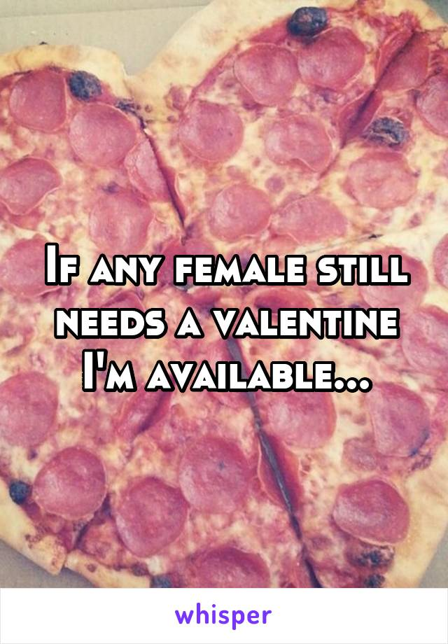 If any female still needs a valentine I'm available...