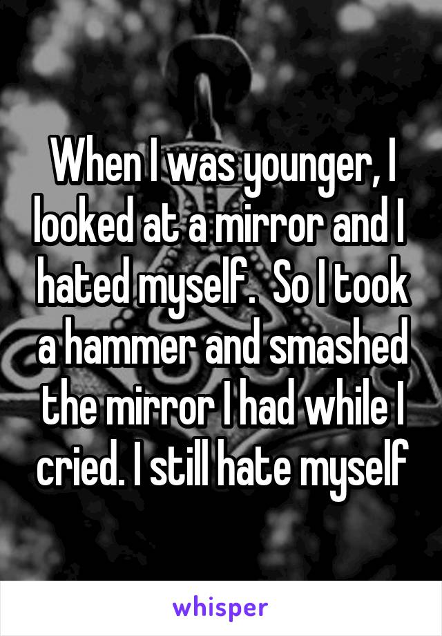 When I was younger, I looked at a mirror and I  hated myself.  So I took a hammer and smashed the mirror I had while I cried. I still hate myself