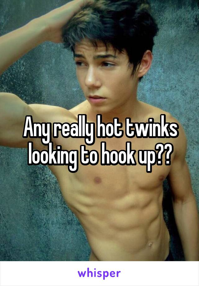 Any really hot twinks looking to hook up??