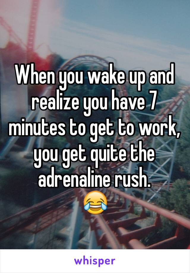 When you wake up and realize you have 7 minutes to get to work, you get quite the adrenaline rush.  😂