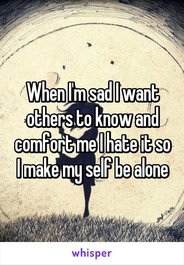 When I'm sad I want others to know and comfort me I hate it so I make my self be alone