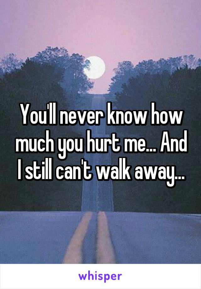 You'll never know how much you hurt me... And I still can't walk away...