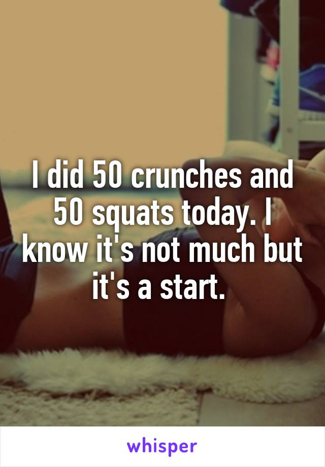 I did 50 crunches and 50 squats today. I know it's not much but it's a start.