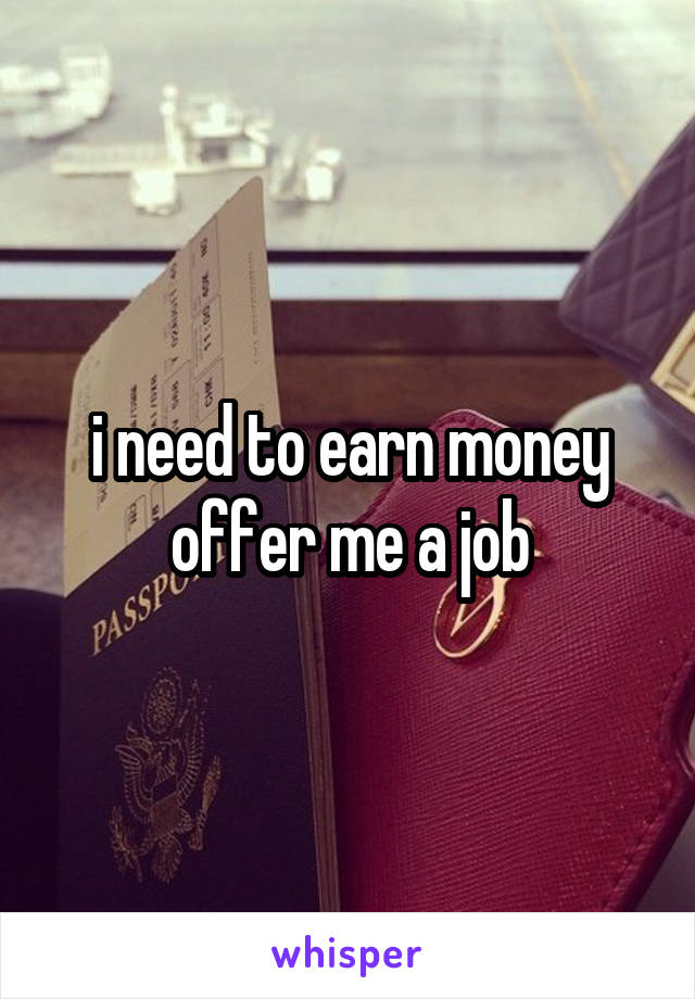 i need to earn money offer me a job