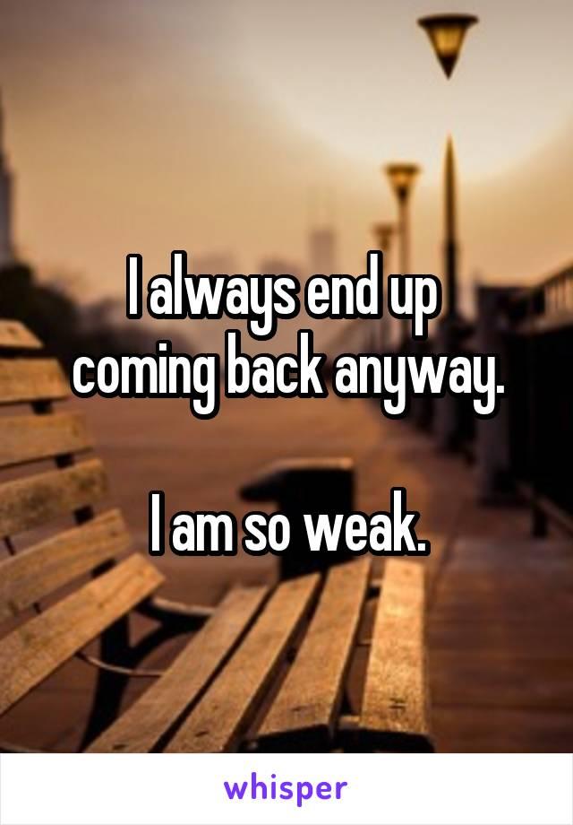 I always end up  coming back anyway.  I am so weak.