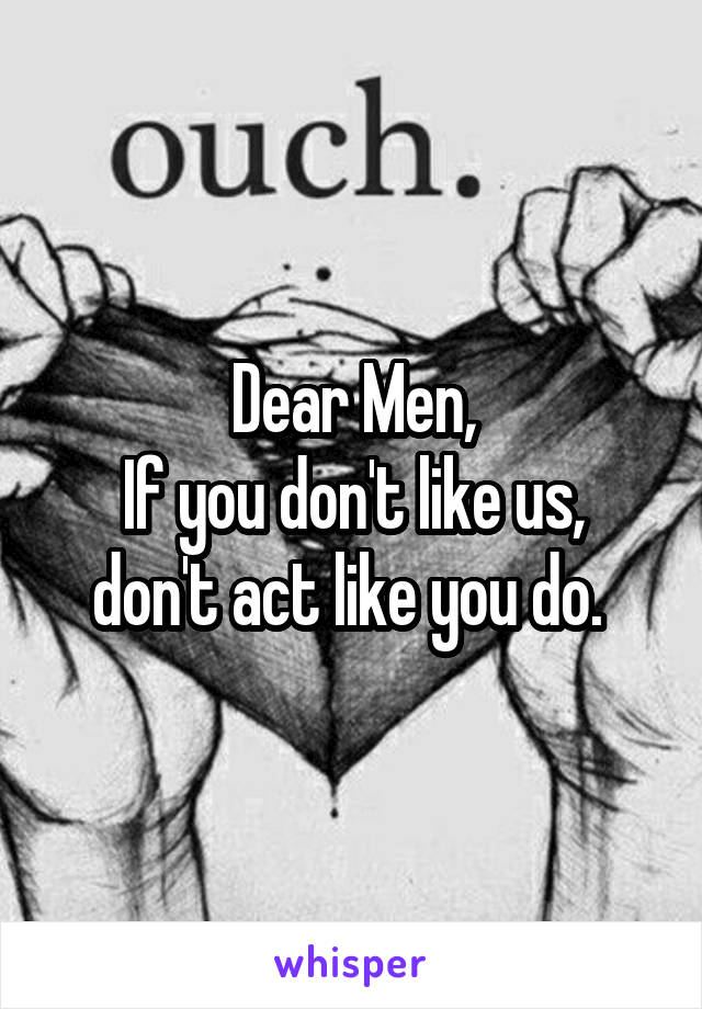 Dear Men, If you don't like us, don't act like you do.