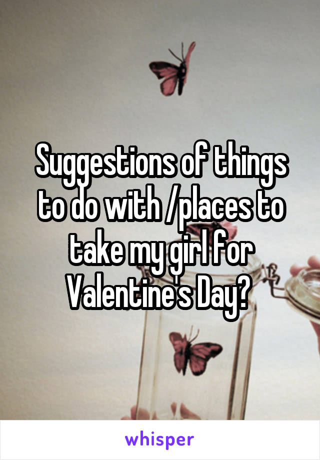 Suggestions of things to do with /places to take my girl for Valentine's Day?