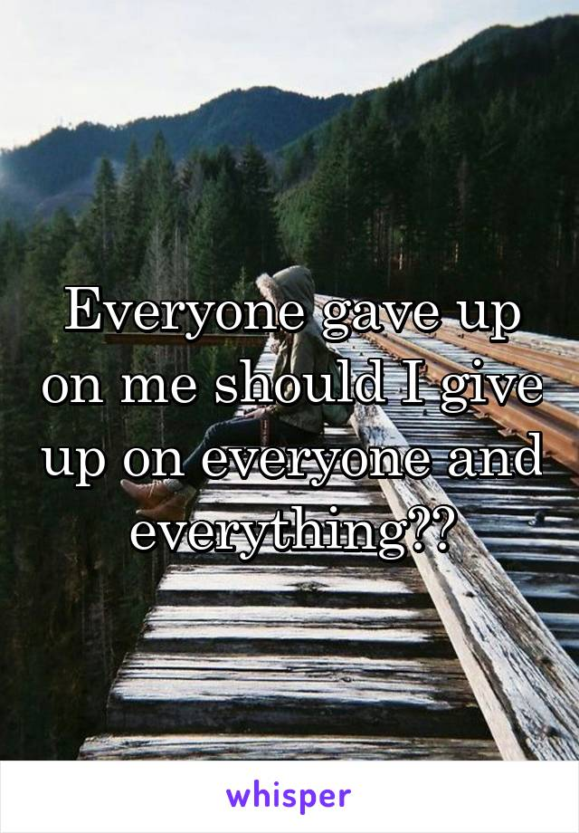 Everyone gave up on me should I give up on everyone and everything??