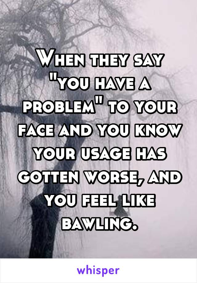 """When they say """"you have a problem"""" to your face and you know your usage has gotten worse, and you feel like bawling."""