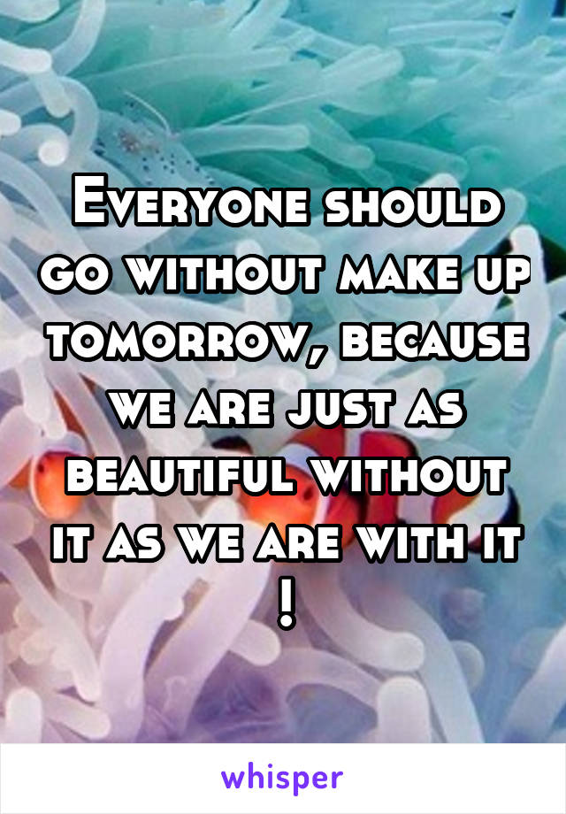 Everyone should go without make up tomorrow, because we are just as beautiful without it as we are with it !