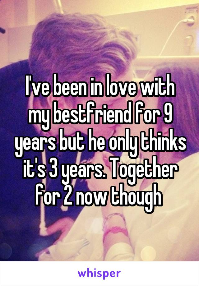 I've been in love with my bestfriend for 9 years but he only thinks it's 3 years. Together for 2 now though
