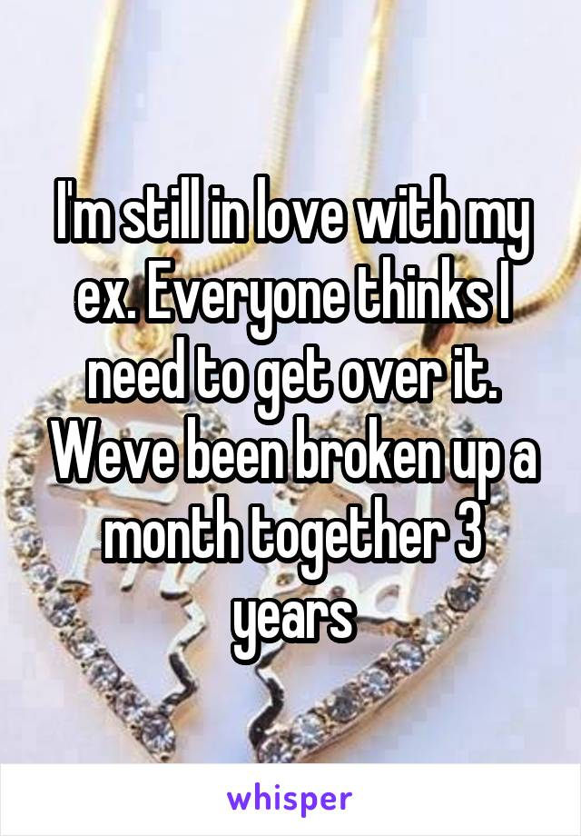 I'm still in love with my ex. Everyone thinks I need to get over it. Weve been broken up a month together 3 years