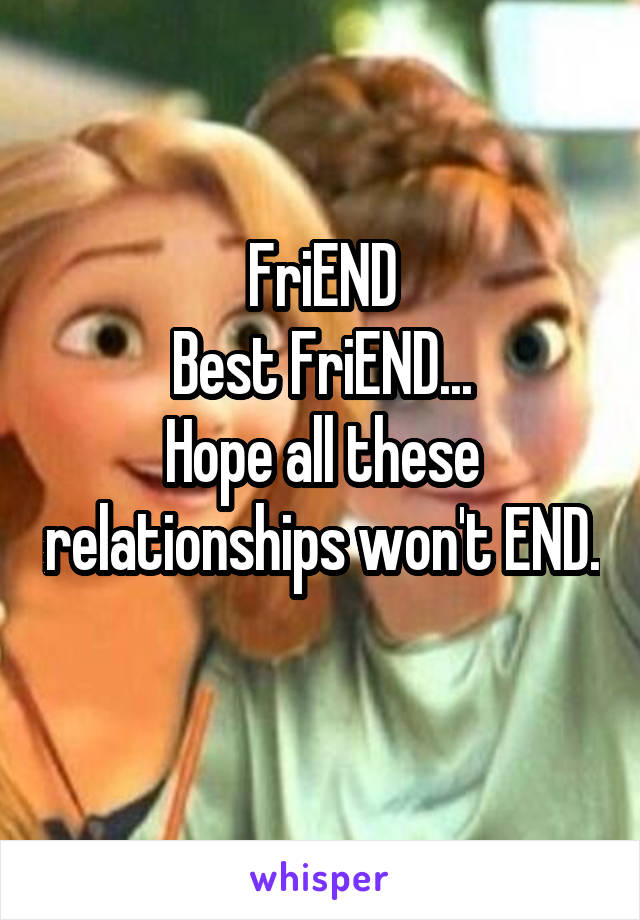 FriEND Best FriEND... Hope all these relationships won't END.