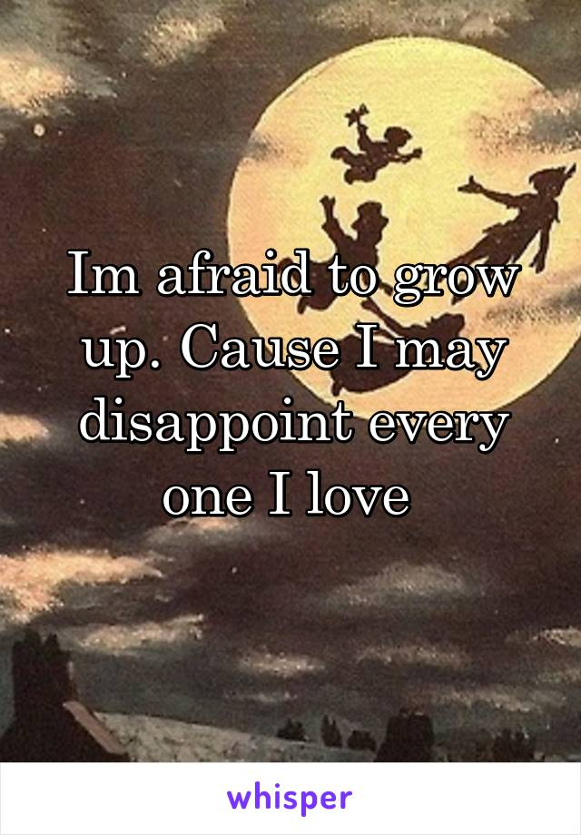 Im afraid to grow up. Cause I may disappoint every one I love