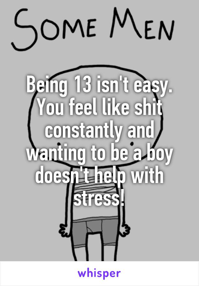 Being 13 isn't easy. You feel like shit constantly and wanting to be a boy doesn't help with stress!