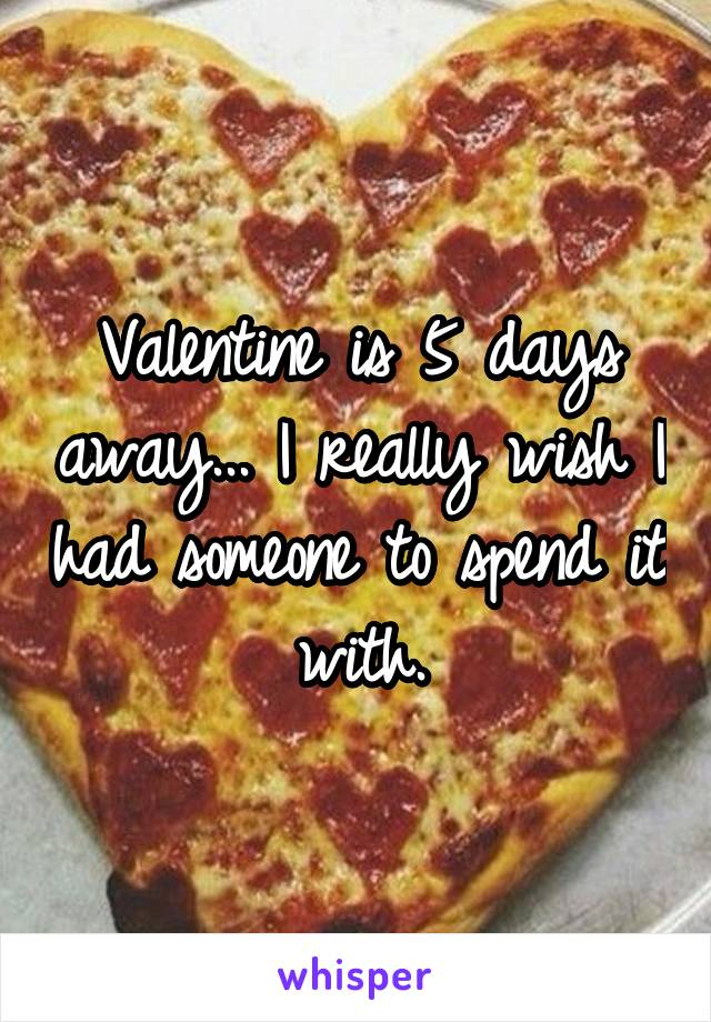 Valentine is 5 days away... I really wish I had someone to spend it with.