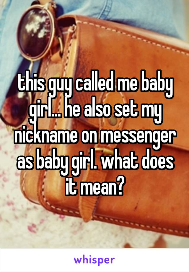 this guy called me baby girl... he also set my nickname on messenger as baby girl. what does it mean?