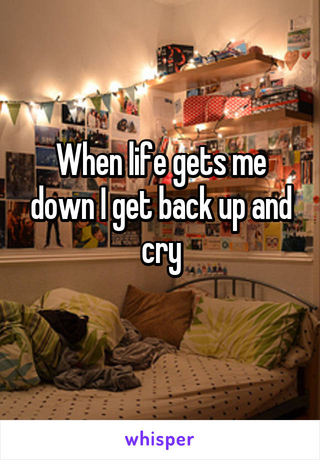 When life gets me down I get back up and cry