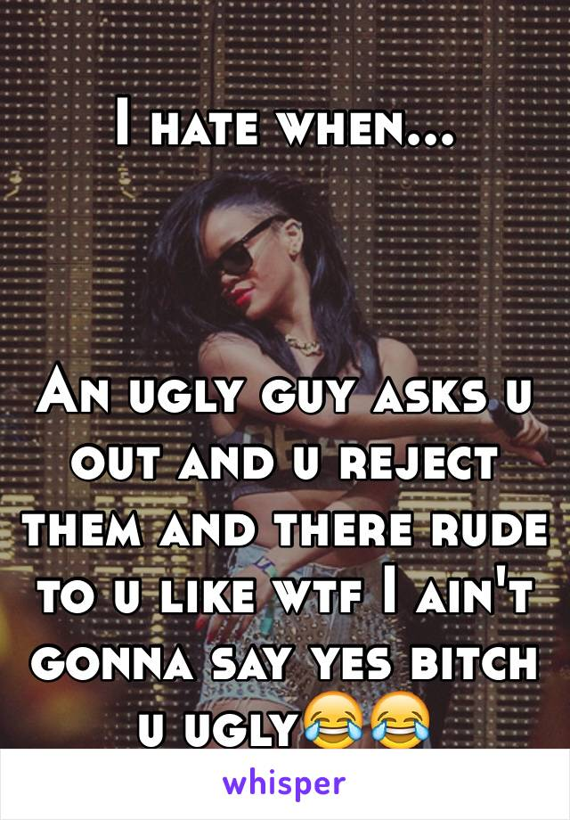 I hate when...    An ugly guy asks u out and u reject them and there rude to u like wtf I ain't gonna say yes bitch u ugly😂😂