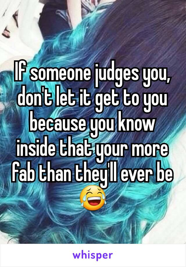 If someone judges you, don't let it get to you because you know inside that your more fab than they'll ever be 😂
