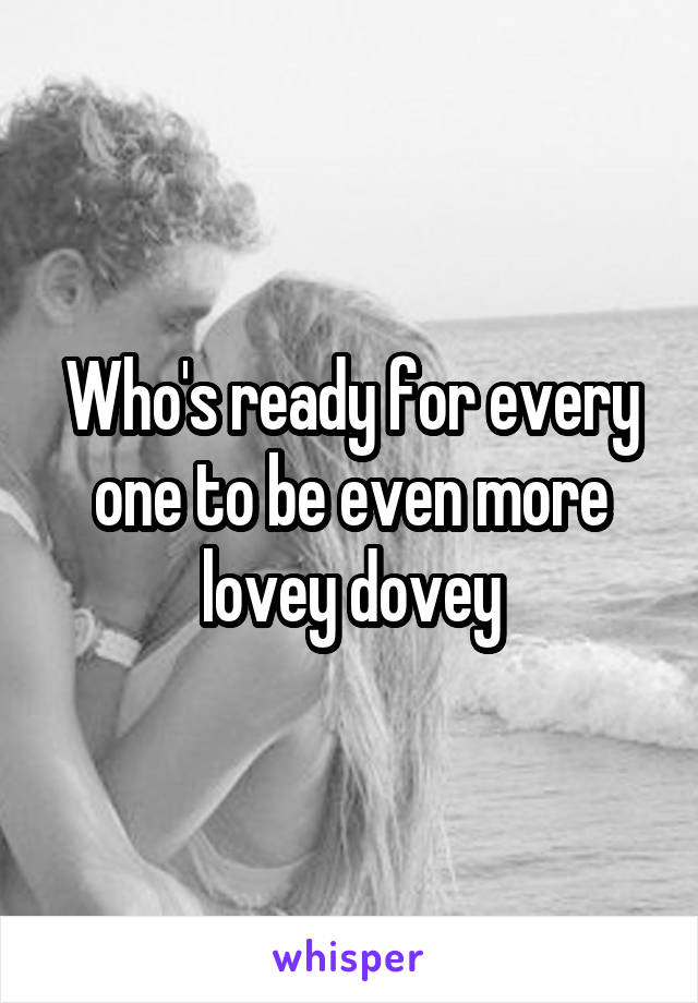 Who's ready for every one to be even more lovey dovey