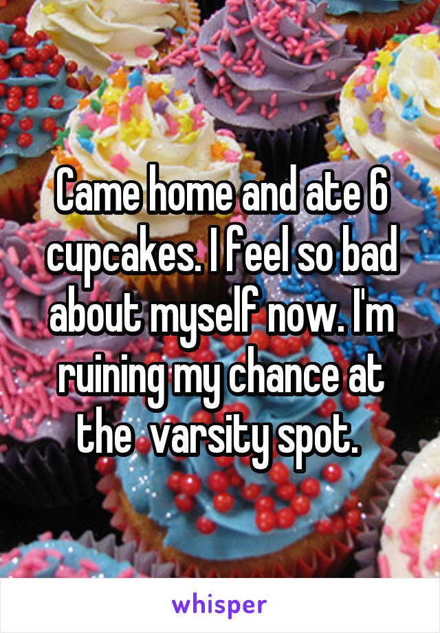 Came home and ate 6 cupcakes. I feel so bad about myself now. I'm ruining my chance at the  varsity spot.