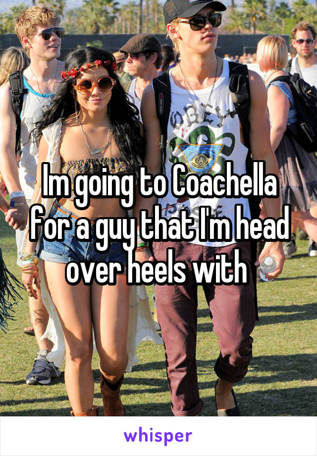 Im going to Coachella for a guy that I'm head over heels with