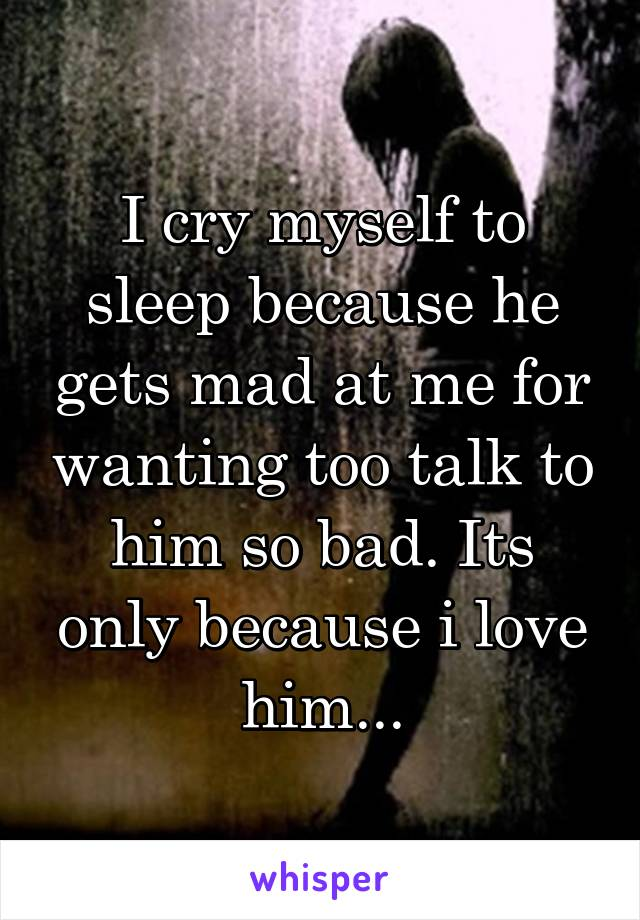 I cry myself to sleep because he gets mad at me for wanting too talk to him so bad. Its only because i love him...