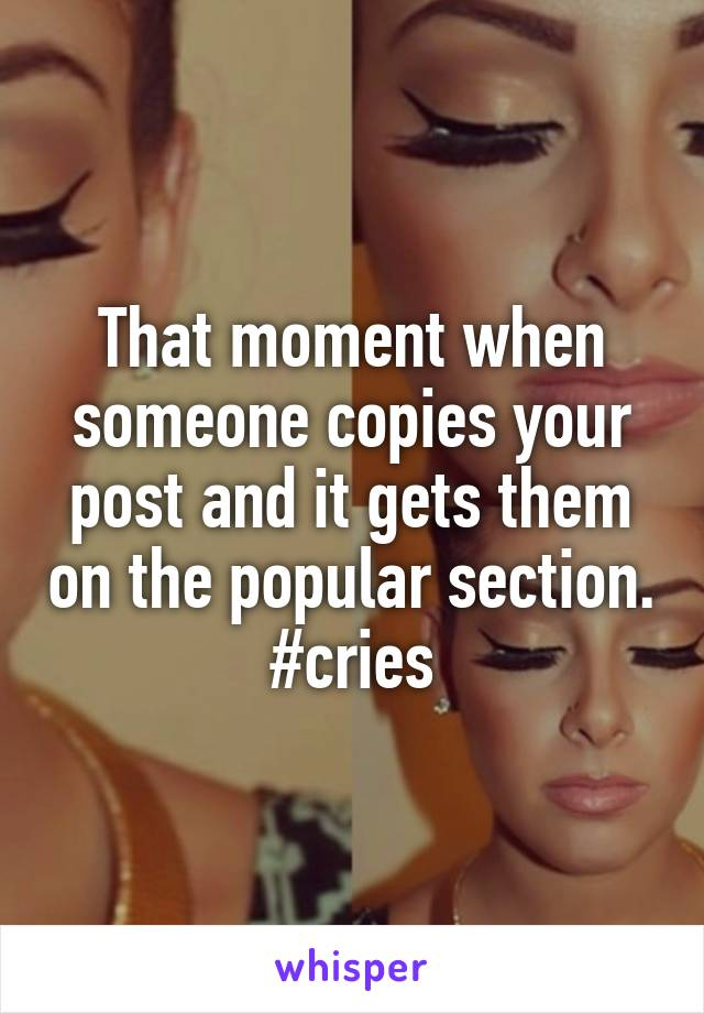 That moment when someone copies your post and it gets them on the popular section. #cries