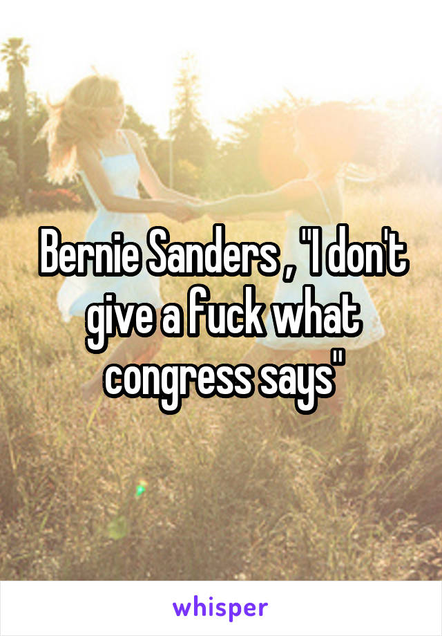 """Bernie Sanders , """"I don't give a fuck what congress says"""""""