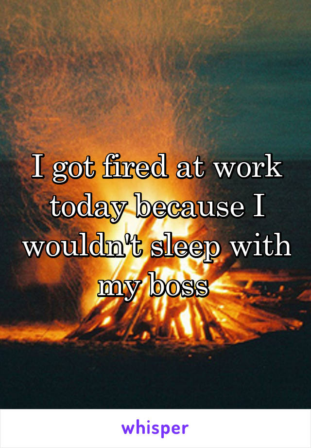I got fired at work today because I wouldn't sleep with my boss