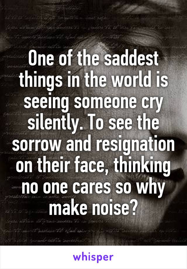 One of the saddest things in the world is seeing someone cry silently. To see the sorrow and resignation on their face, thinking no one cares so why make noise?