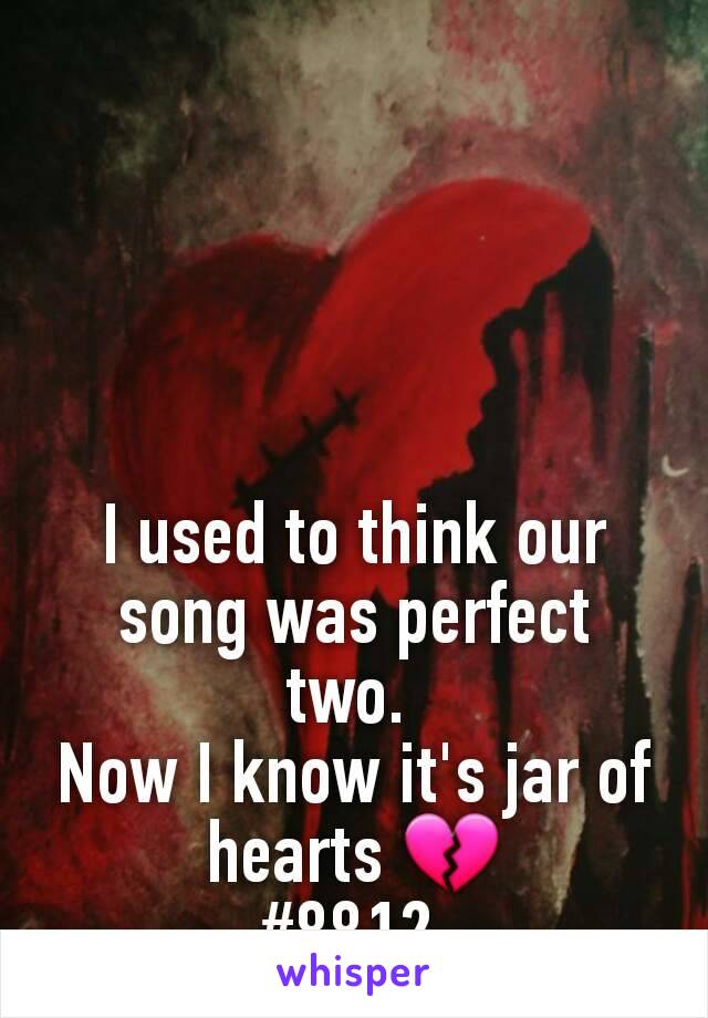 I used to think our song was perfect two.  Now I know it's jar of hearts 💔 #8812
