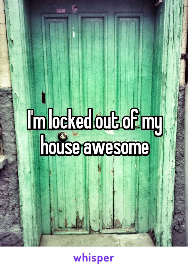 I'm locked out of my house awesome