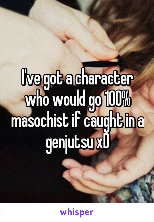 I've got a character who would go 100% masochist if caught in a genjutsu xD