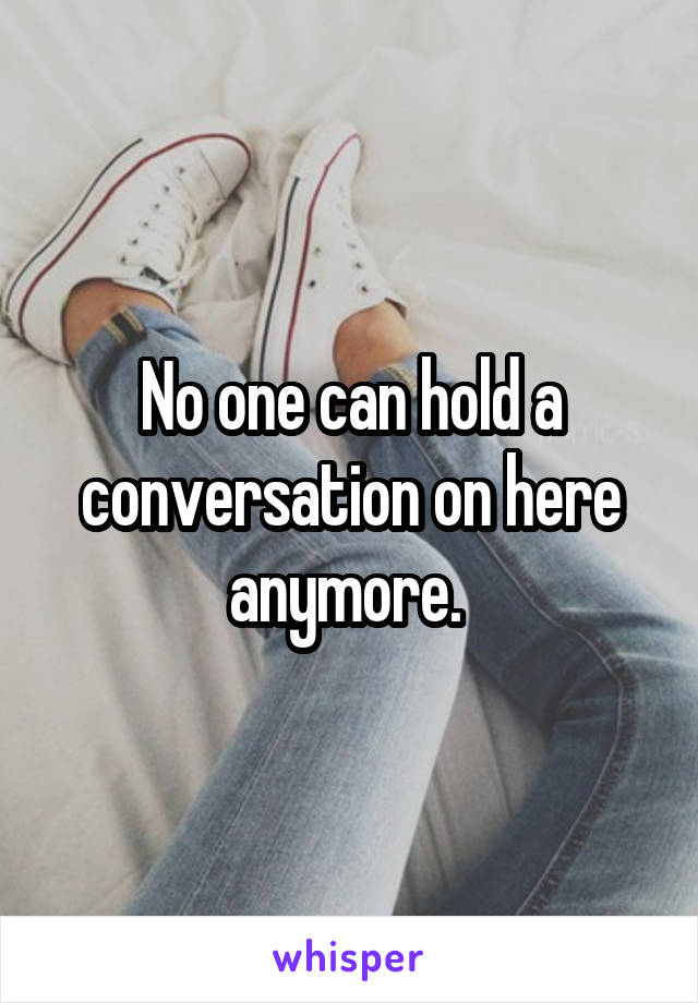 No one can hold a conversation on here anymore.