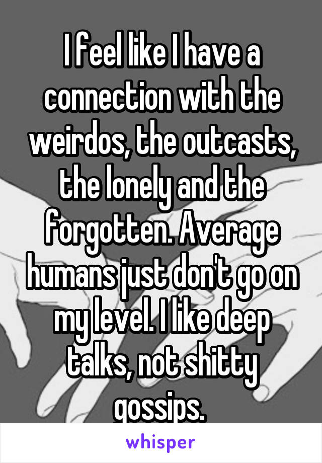 I feel like I have a connection with the weirdos, the outcasts, the lonely and the forgotten. Average humans just don't go on my level. I like deep talks, not shitty gossips.