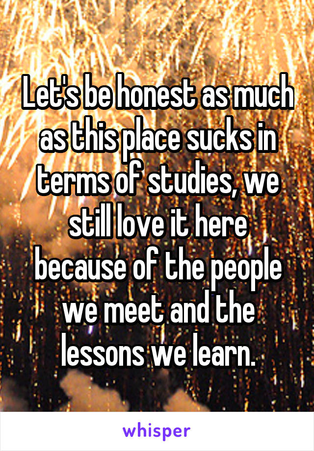 Let's be honest as much as this place sucks in terms of studies, we still love it here because of the people we meet and the lessons we learn.