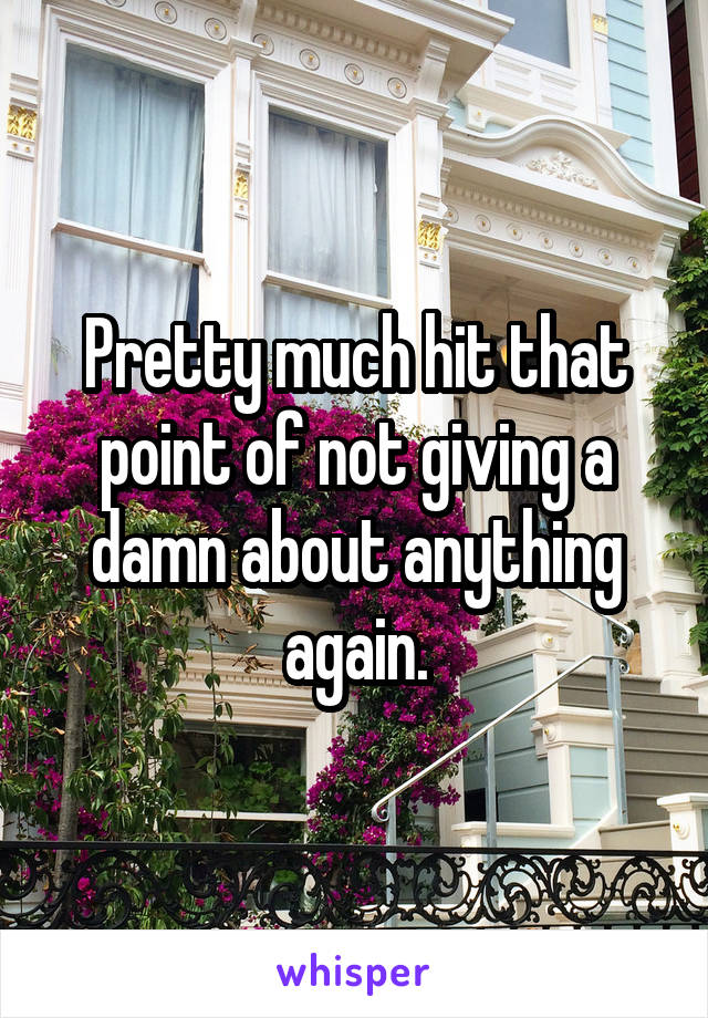 Pretty much hit that point of not giving a damn about anything again.