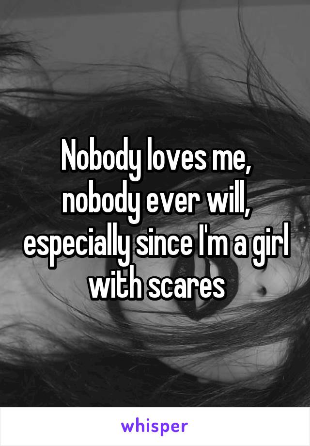 Nobody loves me, nobody ever will, especially since I'm a girl with scares
