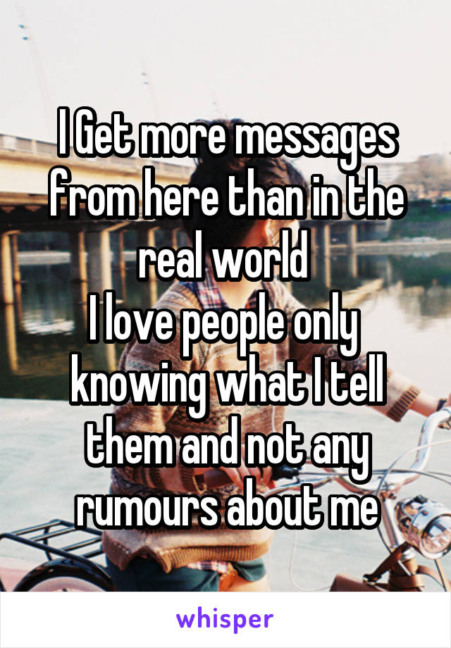 I Get more messages from here than in the real world  I love people only  knowing what I tell them and not any rumours about me