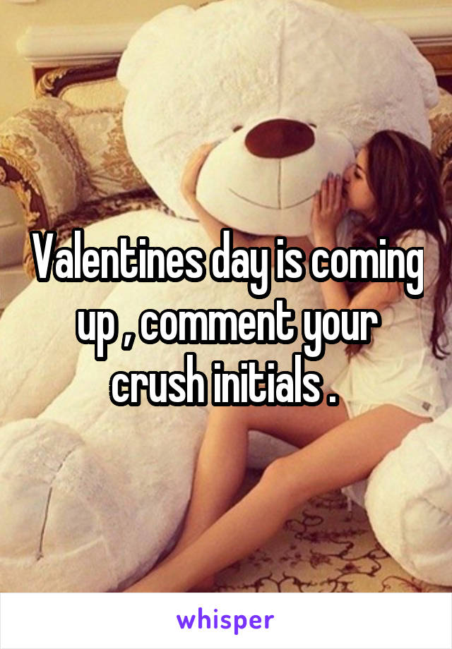 Valentines day is coming up , comment your crush initials .