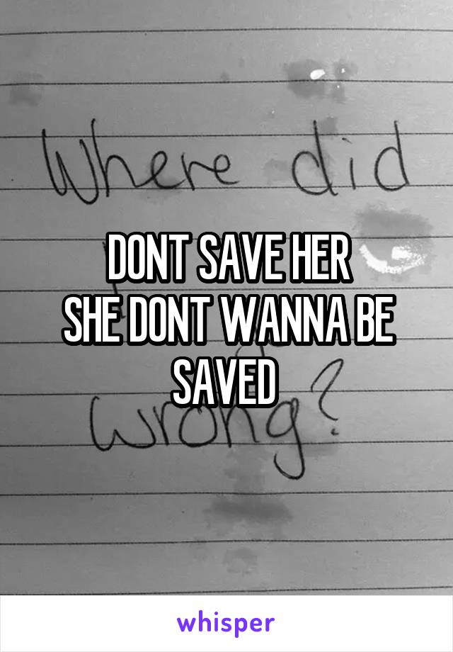 DONT SAVE HER SHE DONT WANNA BE SAVED