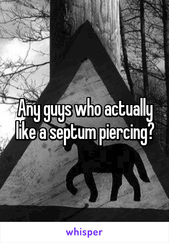 Any guys who actually like a septum piercing?