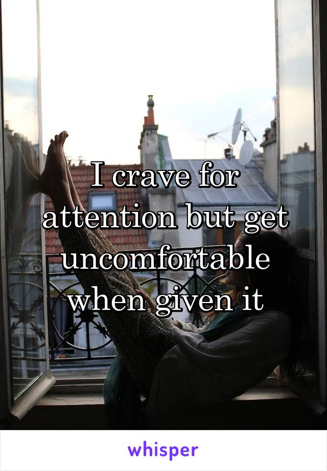 I crave for attention but get uncomfortable when given it